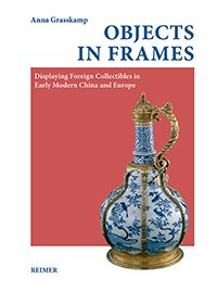 Objects in Frames – Displaying Foreign Collectibles in Early Modern China and Europe